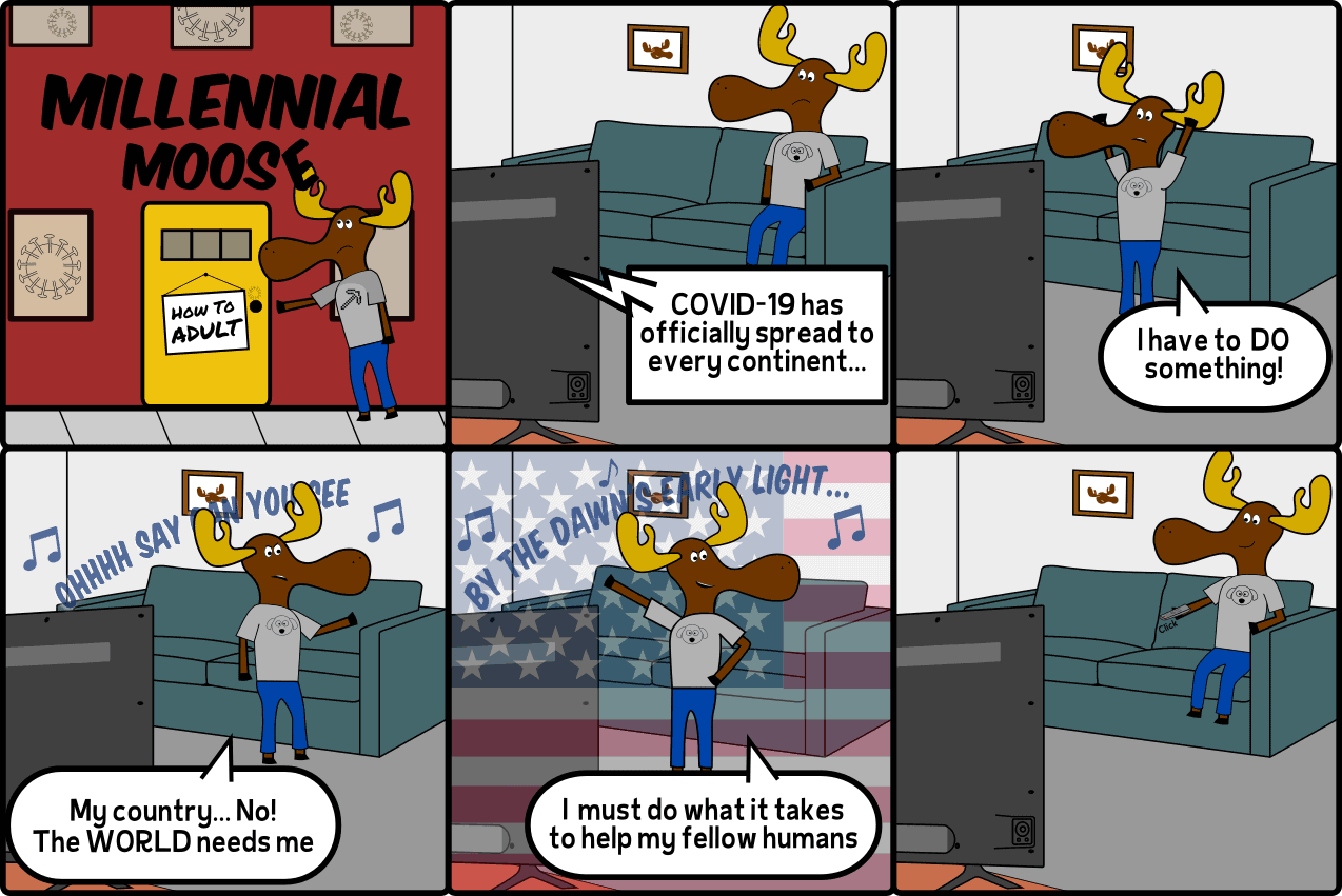 In this Millennial Moose cartoon, Milli has an existential crisis in the wake of the Coronavirus. Milli then decides to do the best thing for all mankind... Stay at home and watch TV.