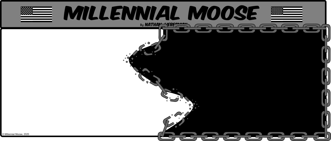In this Millennial Moose comic, Nathan Lieberman depicts the current situation involving George Floyd and police brutality towards the black community in an abstract way. The comic is split in too each side colored black or white. Chains surround the black square on the right. In the middle, the chains are being broken by surges from both the black and the white sides of the panel. The main point of the comic is to depict the effort needed by both communities to break the chains of our family, friends, and neighbors.