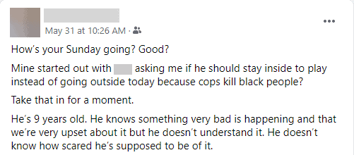 This image is of a facebook post that depicts the author's nine year old son grappling with the weight of the George Floyd incident. He asks his father if he is allowed to play outside since the cops might come and shoot him.
